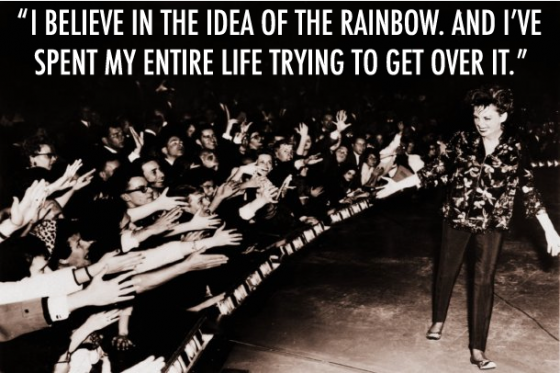 """I believe in the idea of the rainbow. And I've spent my whole live trying to get over it."" - Judy Garland"