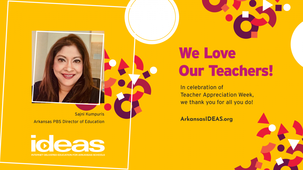 Yellow Banner with abstract art, portrait of Arkansas PBS Director of Education Sajni Kumpuris, ArkansasIDEAS logo, arkansasideas.org, and text reading: We love our teachers! In celebration of Teacher Appreciation Week, we thank you for all you do