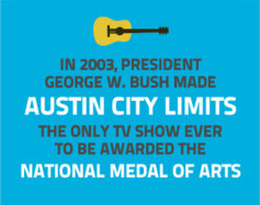 In 2003, President George W. Bush made Austing City Limits the only TV show ever to be awarded the National Medal of Arts